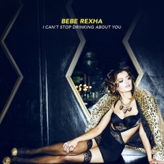 I Can't Stop Drinking About You - Bebe Rexha